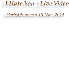 I Hate You - Live Video  Herbstflimmern 15.Nov. 2014